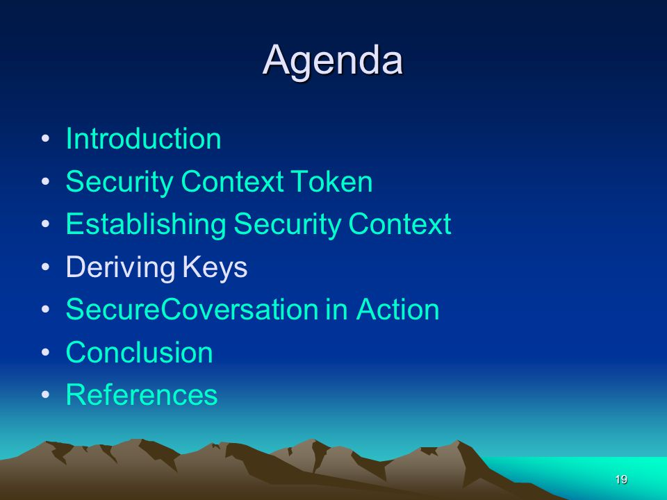 19 Agenda Introduction Security Context Token Establishing Security Context Deriving Keys SecureCoversation in Action Conclusion References