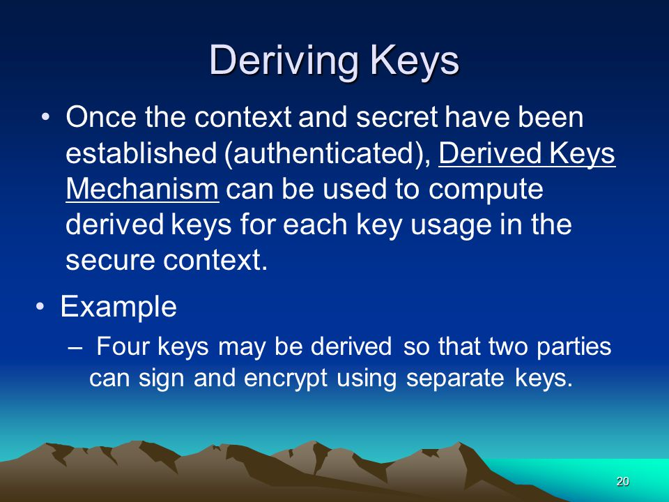 20 Deriving Keys Once the context and secret have been established (authenticated), Derived Keys Mechanism can be used to compute derived keys for each key usage in the secure context.