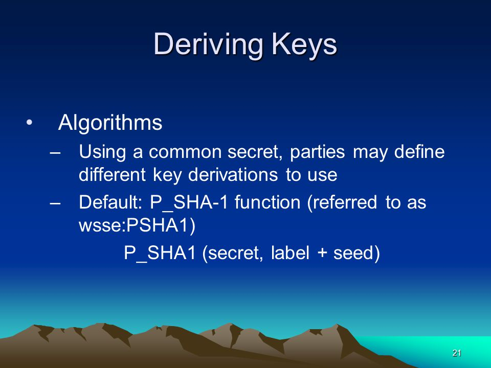 21 Deriving Keys Algorithms –Using a common secret, parties may define different key derivations to use –Default: P_SHA-1 function (referred to as wsse:PSHA1) P_SHA1 (secret, label + seed)