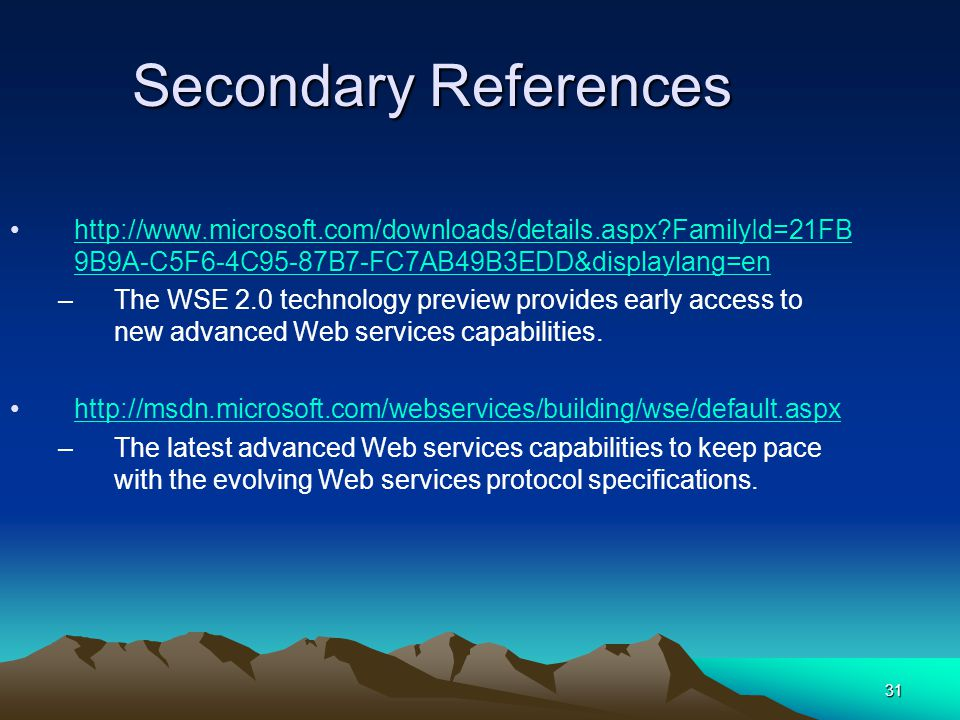 31 Secondary References http://www.microsoft.com/downloads/details.aspx FamilyId=21FB 9B9A-C5F6-4C95-87B7-FC7AB49B3EDD&displaylang=enhttp://www.microsoft.com/downloads/details.aspx FamilyId=21FB 9B9A-C5F6-4C95-87B7-FC7AB49B3EDD&displaylang=en –The WSE 2.0 technology preview provides early access to new advanced Web services capabilities.