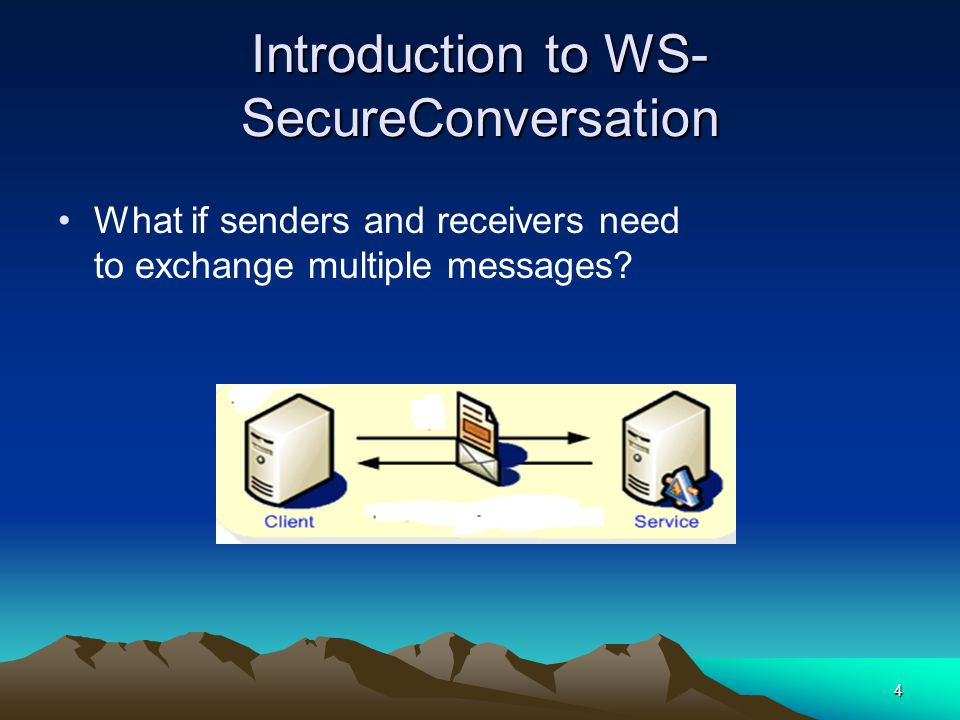 4 Introduction to WS- SecureConversation What if senders and receivers need to exchange multiple messages