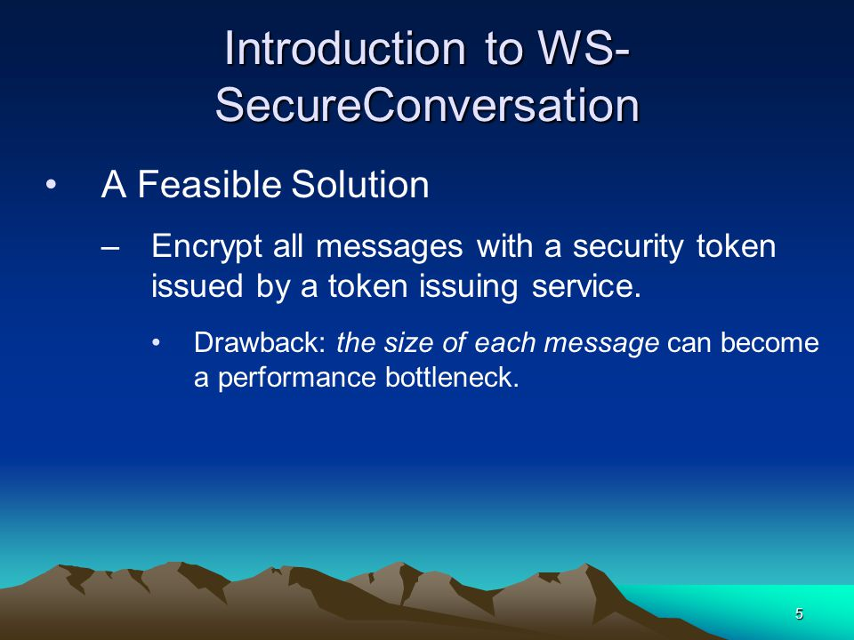 5 Introduction to WS- SecureConversation A Feasible Solution –Encrypt all messages with a security token issued by a token issuing service.