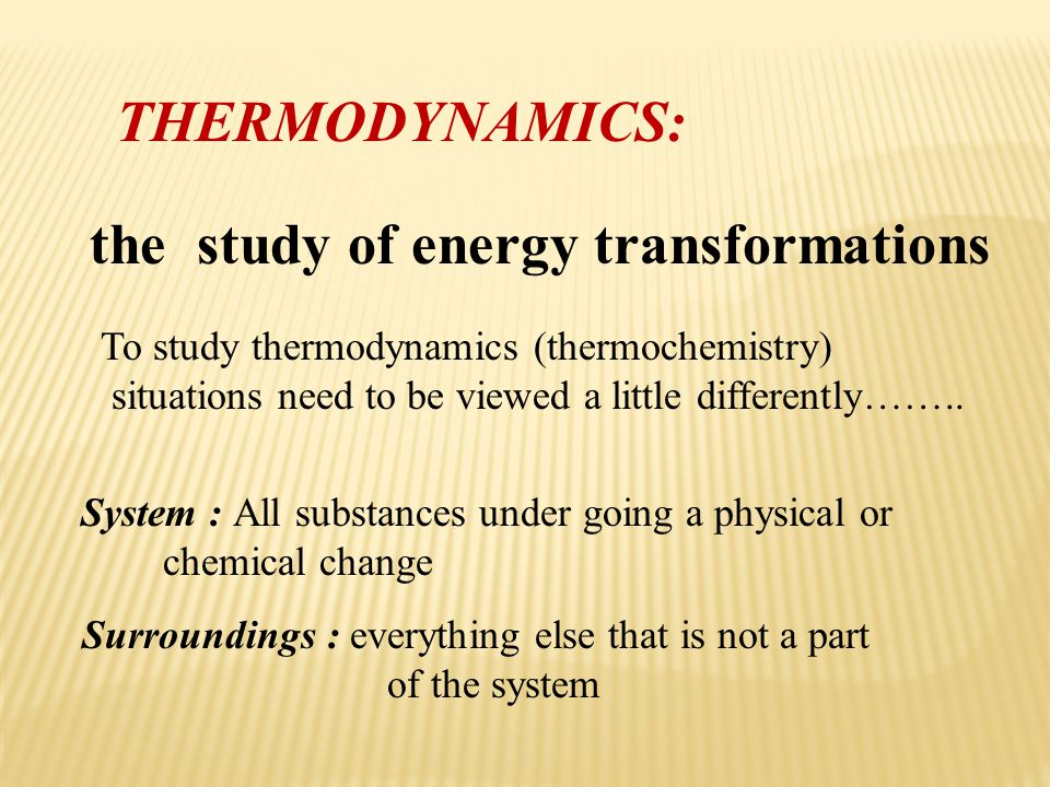 THERMODYNAMICS: the study of energy transformations To study thermodynamics (thermochemistry) situations need to be viewed a little differently…….. Su