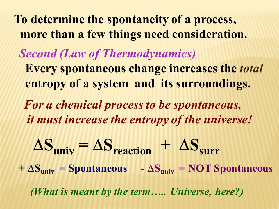 To determine the spontaneity of a process, more than a few things need consideration. Second (Law of Thermodynamics) Every spontaneous change increase