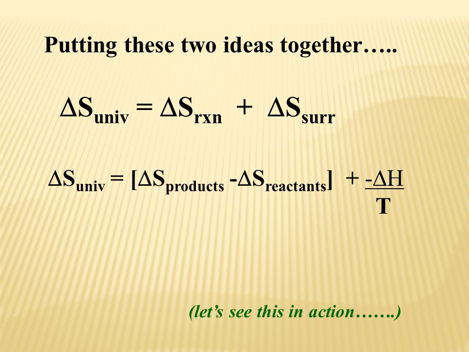  S univ =  S rxn +  S surr  S univ = [  S products -  S reactants ] + -  H T Putting these two ideas together….. (let's see this in action…….)