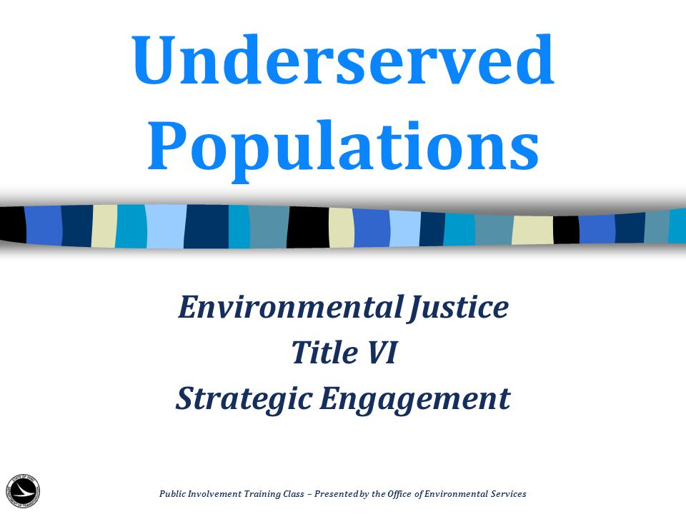 Underserved Populations Environmental Justice Title VI Strategic Engagement Public Involvement Training Class – Presented by the Office of Environmental Services