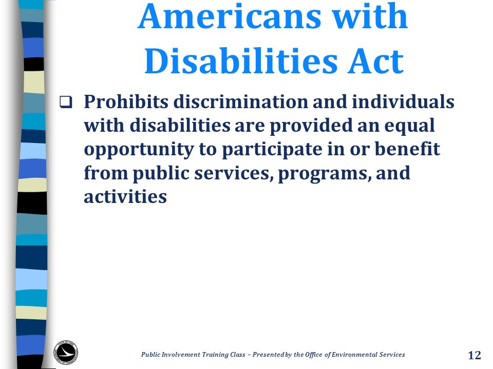 Americans with Disabilities Act  Prohibits discrimination and individuals with disabilities are provided an equal opportunity to participate in or benefit from public services, programs, and activities Public Involvement Training Class – Presented by the Office of Environmental Services 12