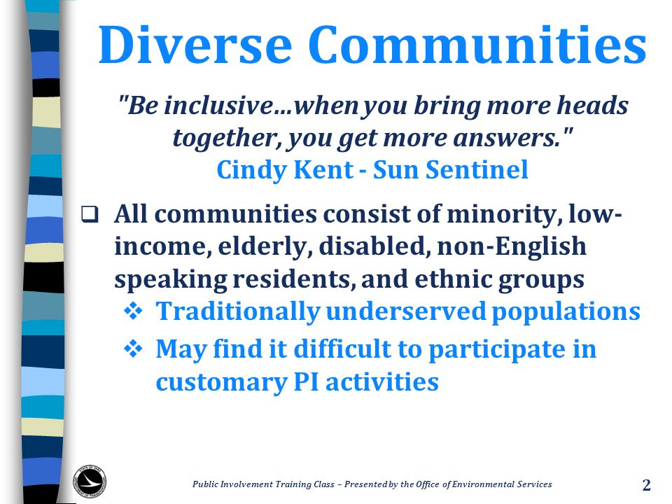 Diverse Communities Be inclusive…when you bring more heads together, you get more answers. Cindy Kent - Sun Sentinel  All communities consist of minority, low- income, elderly, disabled, non‐English speaking residents, and ethnic groups  Traditionally underserved populations  May find it difficult to participate in customary PI activities Public Involvement Training Class – Presented by the Office of Environmental Services 2