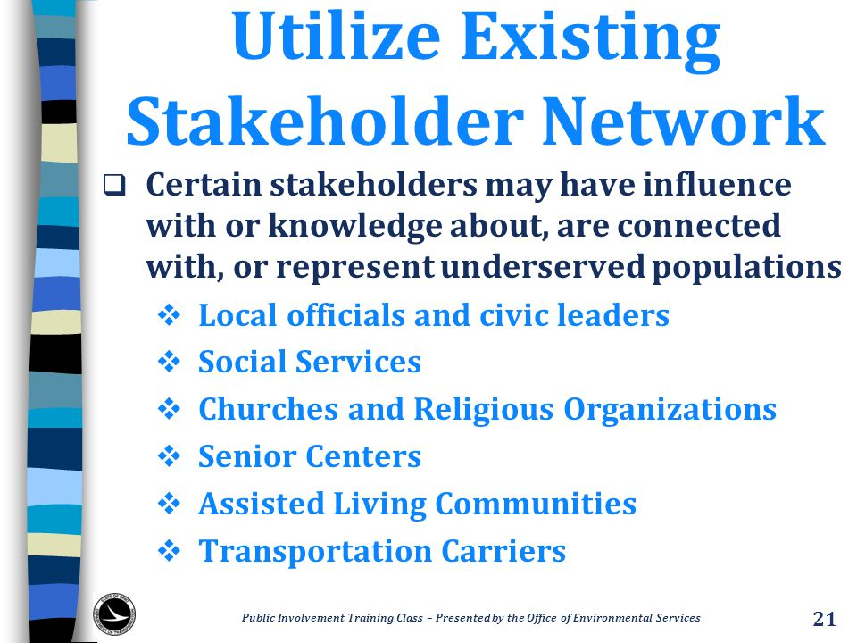 Utilize Existing Stakeholder Network  Certain stakeholders may have influence with or knowledge about, are connected with, or represent underserved populations  Local officials and civic leaders  Social Services  Churches and Religious Organizations  Senior Centers  Assisted Living Communities  Transportation Carriers Public Involvement Training Class – Presented by the Office of Environmental Services 21