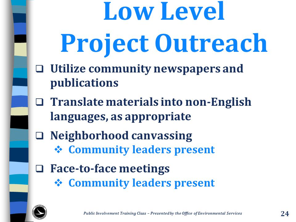 Low Level Project Outreach  Utilize community newspapers and publications  Translate materials into non-English languages, as appropriate  Neighborhood canvassing  Community leaders present  Face-to-face meetings  Community leaders present Public Involvement Training Class – Presented by the Office of Environmental Services 24