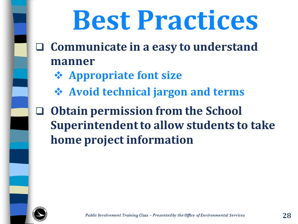 Best Practices  Communicate in a easy to understand manner  Appropriate font size  Avoid technical jargon and terms  Obtain permission from the School Superintendent to allow students to take home project information Public Involvement Training Class – Presented by the Office of Environmental Services 28