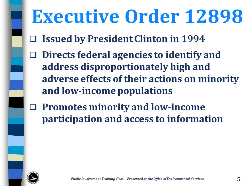 Executive Order 12898  Issued by President Clinton in 1994  Directs federal agencies to identify and address disproportionately high and adverse effects of their actions on minority and low-income populations  Promotes minority and low-income participation and access to information Public Involvement Training Class – Presented by the Office of Environmental Services 5