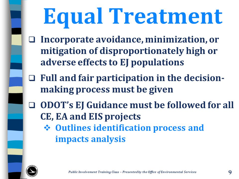 Equal Treatment  Incorporate avoidance, minimization, or mitigation of disproportionately high or adverse effects to EJ populations  Full and fair participation in the decision- making process must be given  ODOT's EJ Guidance must be followed for all CE, EA and EIS projects  Outlines identification process and impacts analysis Public Involvement Training Class – Presented by the Office of Environmental Services 9