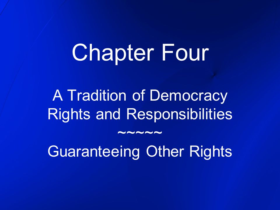 Chapter Four A Tradition of Democracy Rights and Responsibilities ~~~~~ Guaranteeing Other Rights