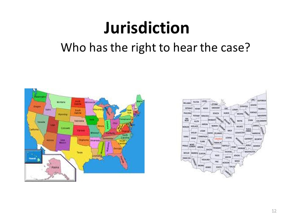 Jurisdiction Who has the right to hear the case 12