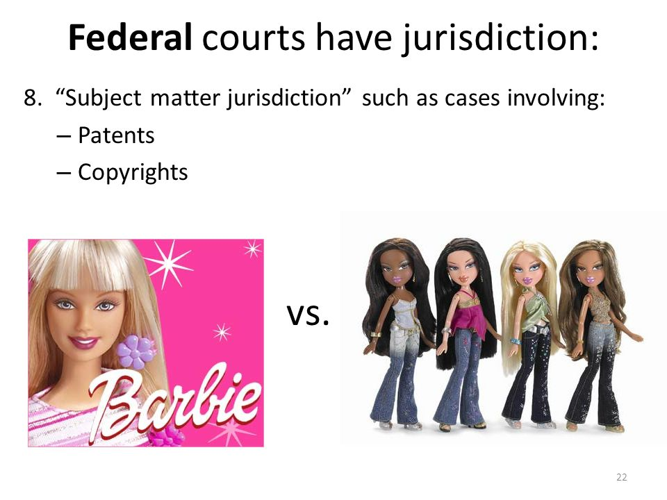 """Federal courts have jurisdiction: 8. """"Subject matter jurisdiction"""" such as cases involving: – Patents – Copyrights 22 vs."""
