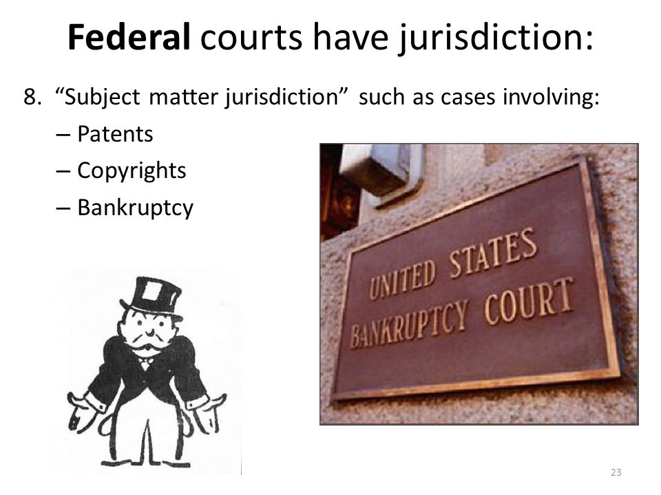 """Federal courts have jurisdiction: 8. """"Subject matter jurisdiction"""" such as cases involving: – Patents – Copyrights – Bankruptcy 23"""