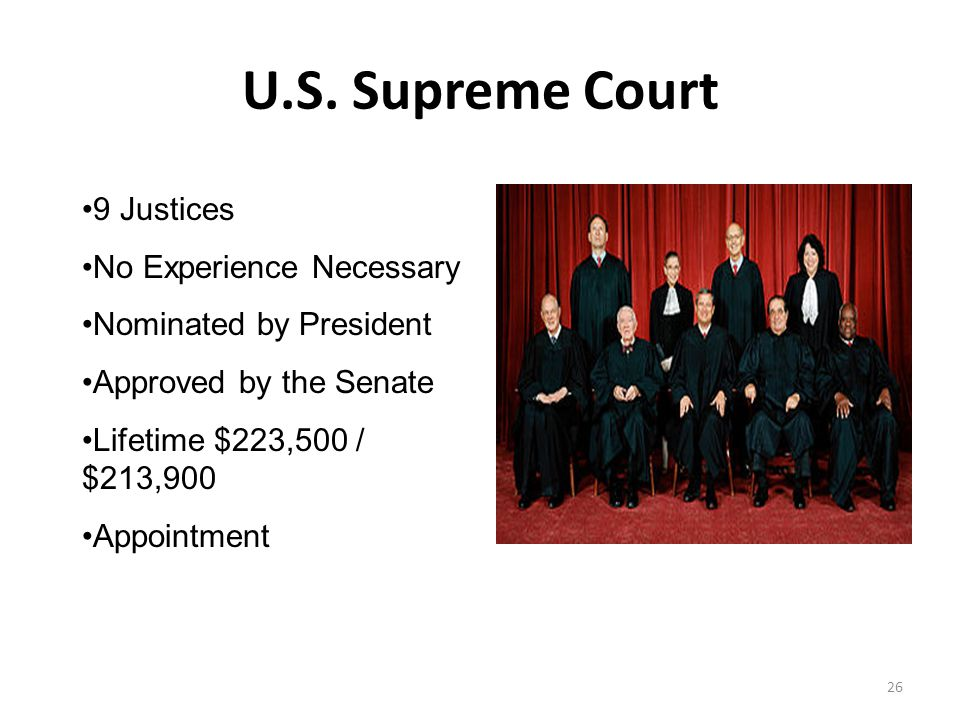 U.S. Supreme Court 26 9 Justices No Experience Necessary Nominated by President Approved by the Senate Lifetime $223,500 / $213,900 Appointment