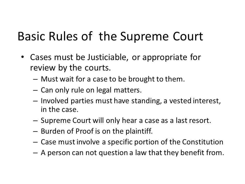 Basic Rules of the Supreme Court Cases must be Justiciable, or appropriate for review by the courts. – Must wait for a case to be brought to them. – C