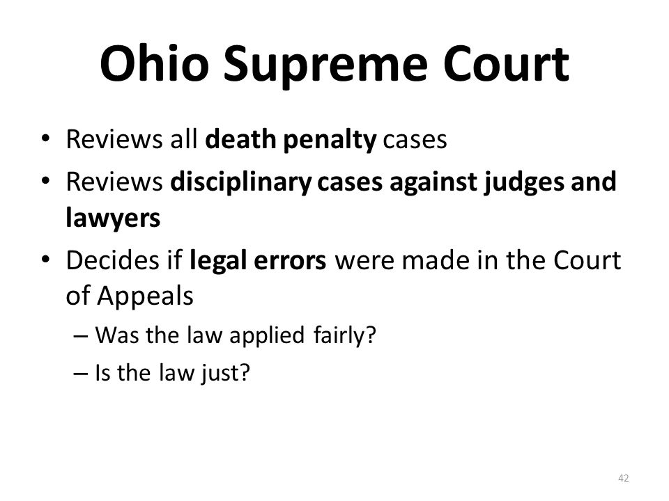 Ohio Supreme Court Reviews all death penalty cases Reviews disciplinary cases against judges and lawyers Decides if legal errors were made in the Cour