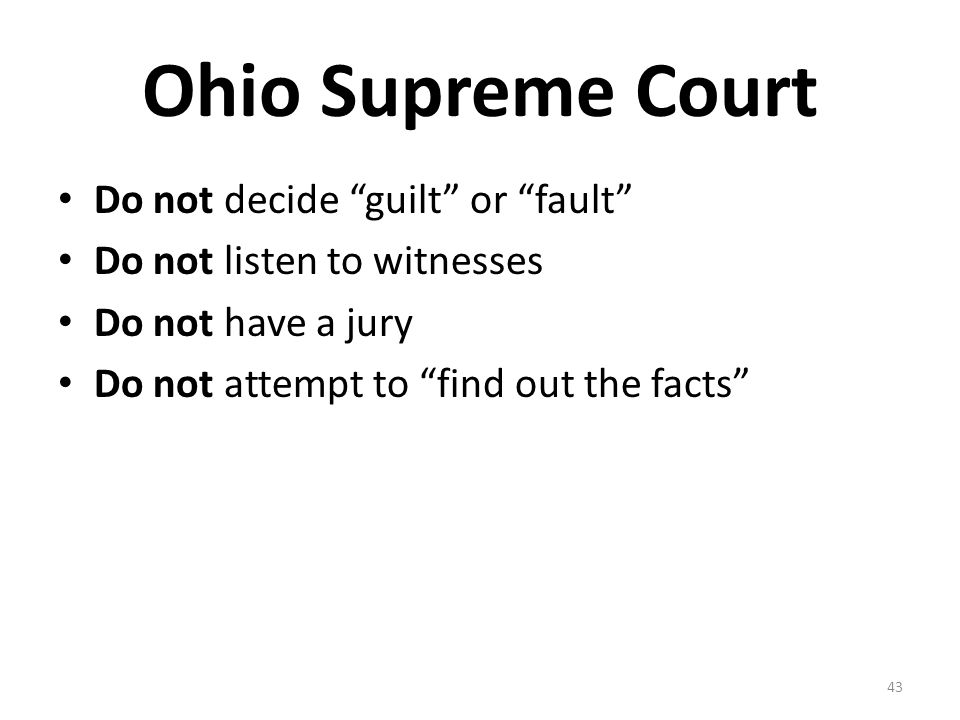 Ohio Supreme Court Do not decide guilt or fault Do not listen to witnesses Do not have a jury Do not attempt to find out the facts 43