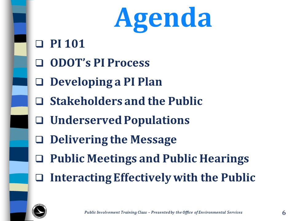 Agenda  PI 101  ODOT's PI Process  Developing a PI Plan  Stakeholders and the Public  Underserved Populations  Delivering the Message  Public Meetings and Public Hearings  Interacting Effectively with the Public Public Involvement Training Class – Presented by the Office of Environmental Services 6