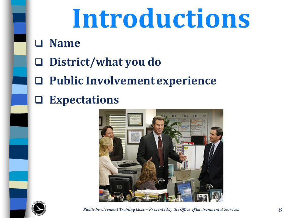 Introductions  Name  District/what you do  Public Involvement experience  Expectations 8 Public Involvement Training Class – Presented by the Office of Environmental Services