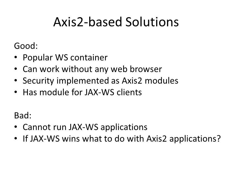Axis2-based Solutions Good: Popular WS container Can work without any web browser Security implemented as Axis2 modules Has module for JAX-WS clients