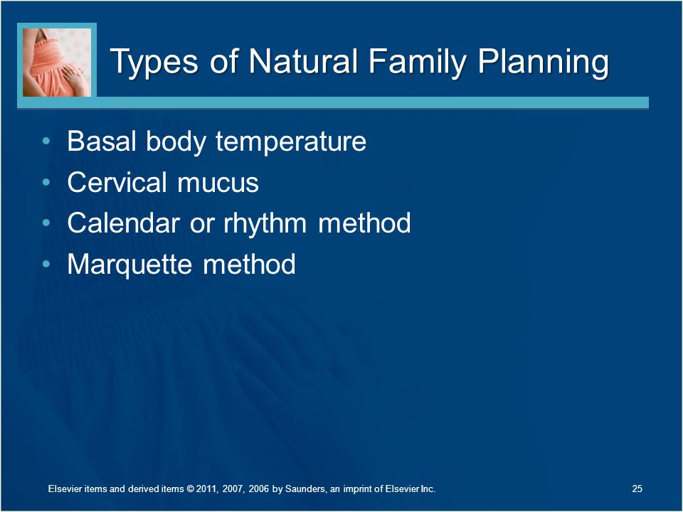 Types of Natural Family Planning Basal body temperature Cervical mucus Calendar or rhythm method Marquette method 25Elsevier items and derived items ©