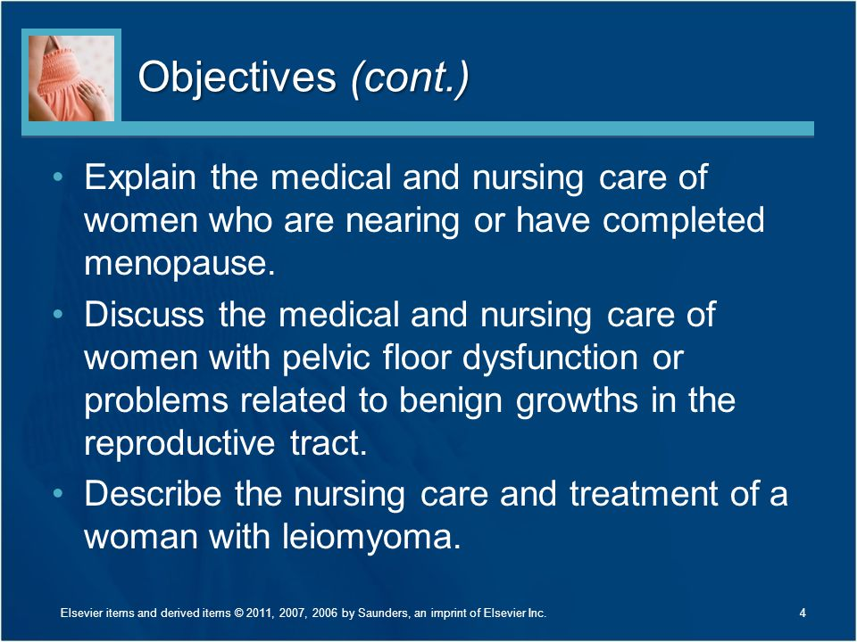 Objectives (cont.) Explain the medical and nursing care of women who are nearing or have completed menopause. Discuss the medical and nursing care of