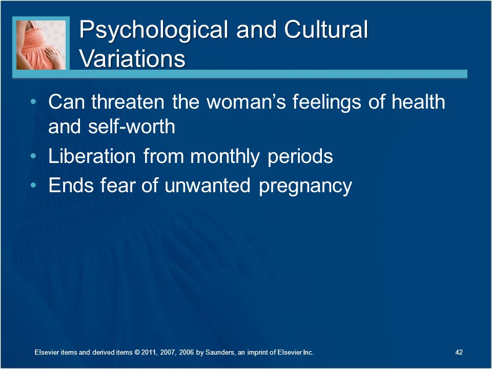 Psychological and Cultural Variations Can threaten the woman's feelings of health and self-worth Liberation from monthly periods Ends fear of unwanted