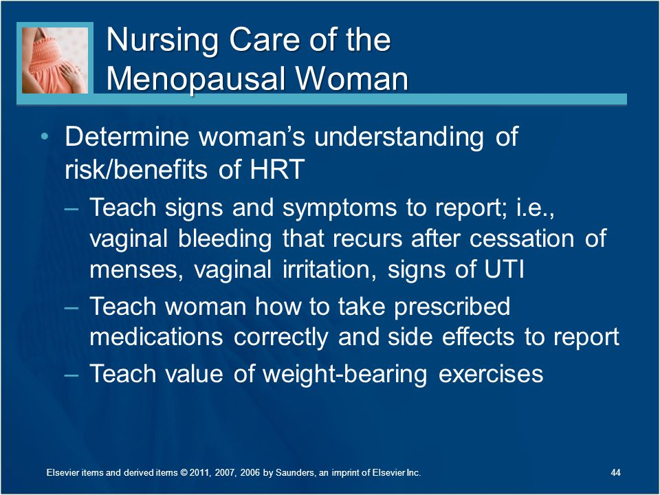 Nursing Care of the Menopausal Woman Determine woman's understanding of risk/benefits of HRT –Teach signs and symptoms to report; i.e., vaginal bleedi