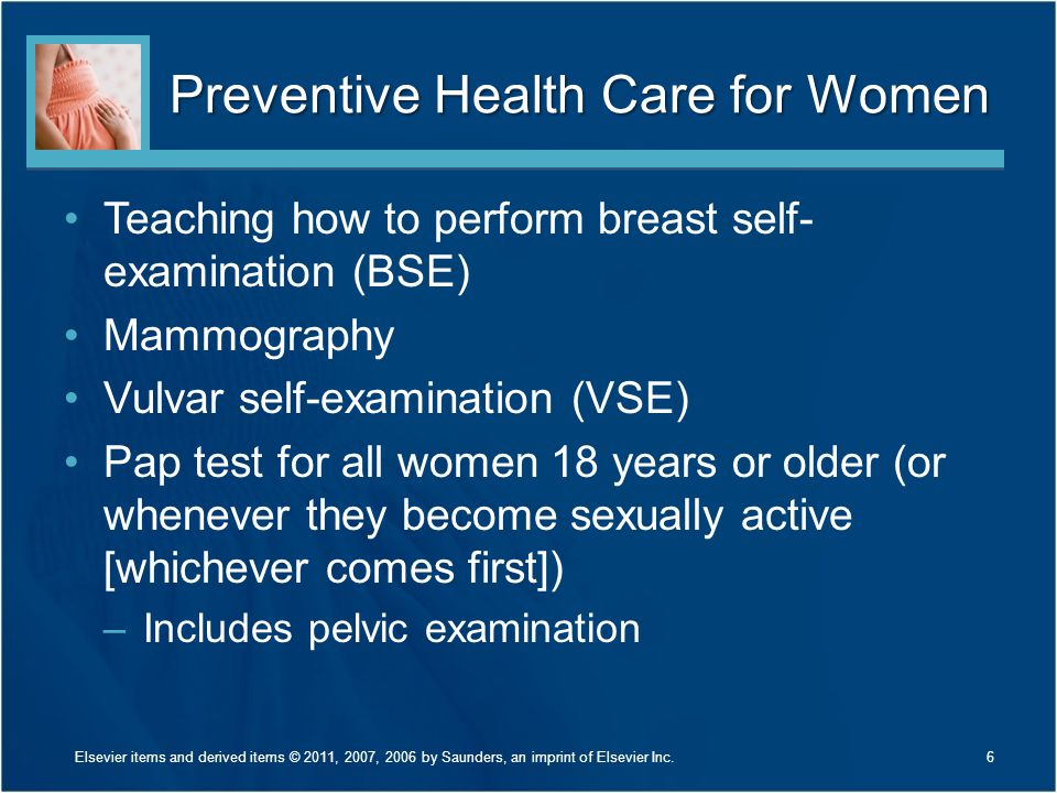 Preventive Health Care for Women Teaching how to perform breast self- examination (BSE) Mammography Vulvar self-examination (VSE) Pap test for all wom