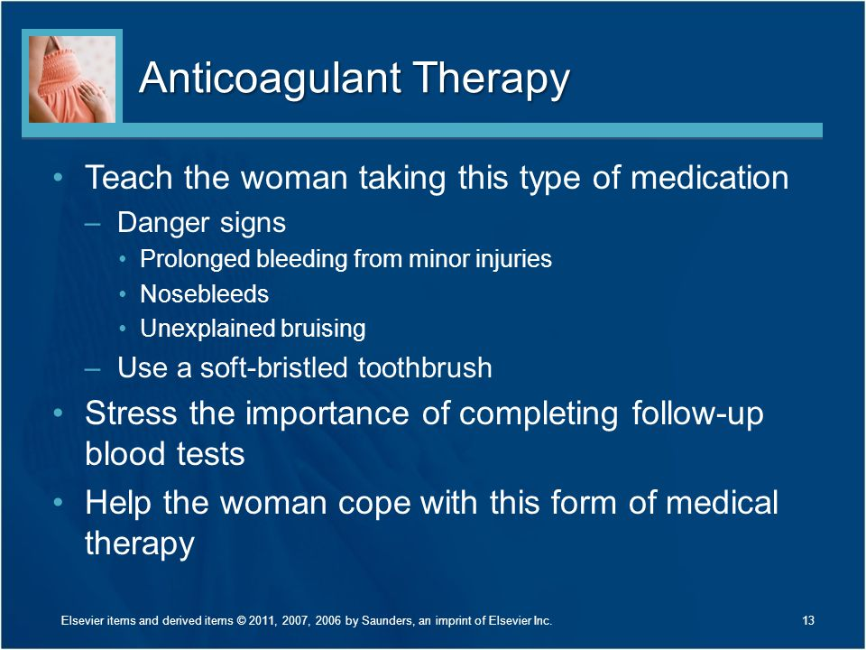 Anticoagulant Therapy Teach the woman taking this type of medication –Danger signs Prolonged bleeding from minor injuries Nosebleeds Unexplained bruis
