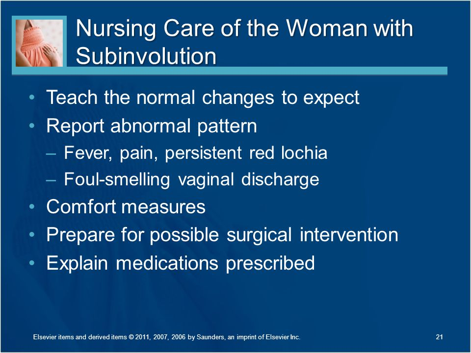 Nursing Care of the Woman with Subinvolution Teach the normal changes to expect Report abnormal pattern –Fever, pain, persistent red lochia –Foul-smel