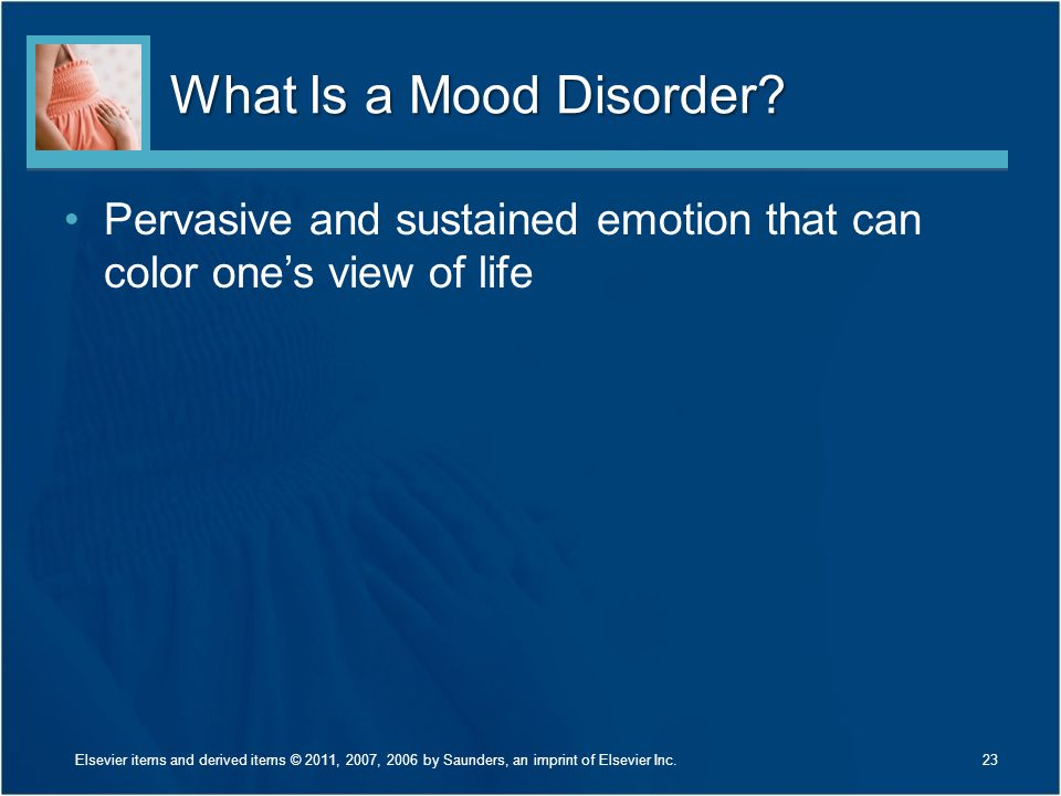 What Is a Mood Disorder? Pervasive and sustained emotion that can color one's view of life 23Elsevier items and derived items © 2011, 2007, 2006 by Sa