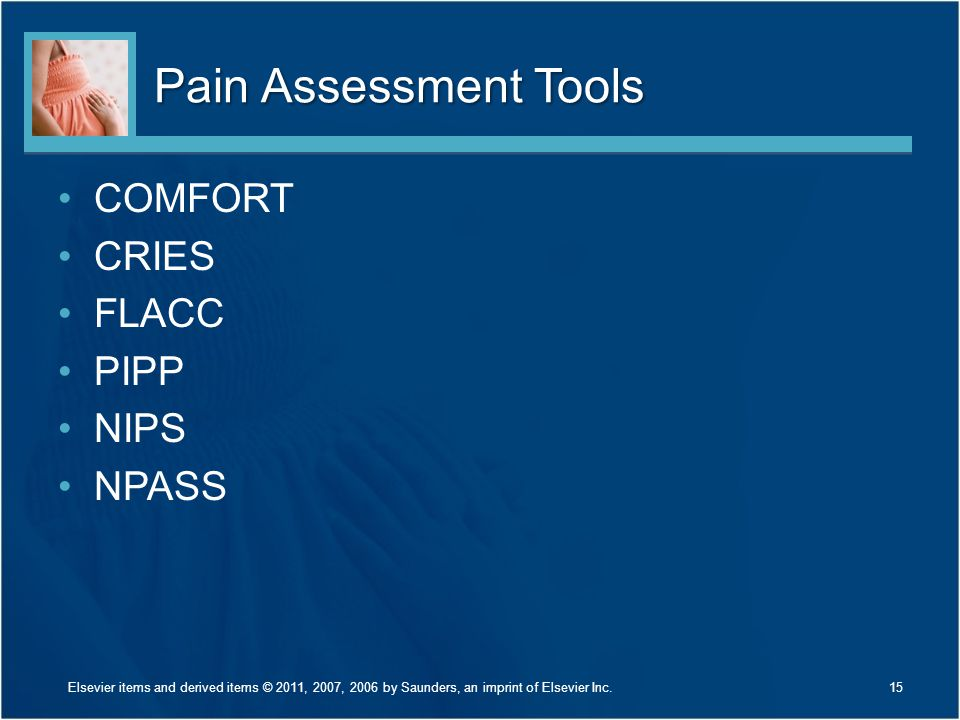 Pain Assessment Tools COMFORT CRIES FLACC PIPP NIPS NPASS 15Elsevier items and derived items © 2011, 2007, 2006 by Saunders, an imprint of Elsevier In