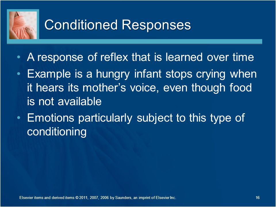 Conditioned Responses A response of reflex that is learned over time Example is a hungry infant stops crying when it hears its mother's voice, even th