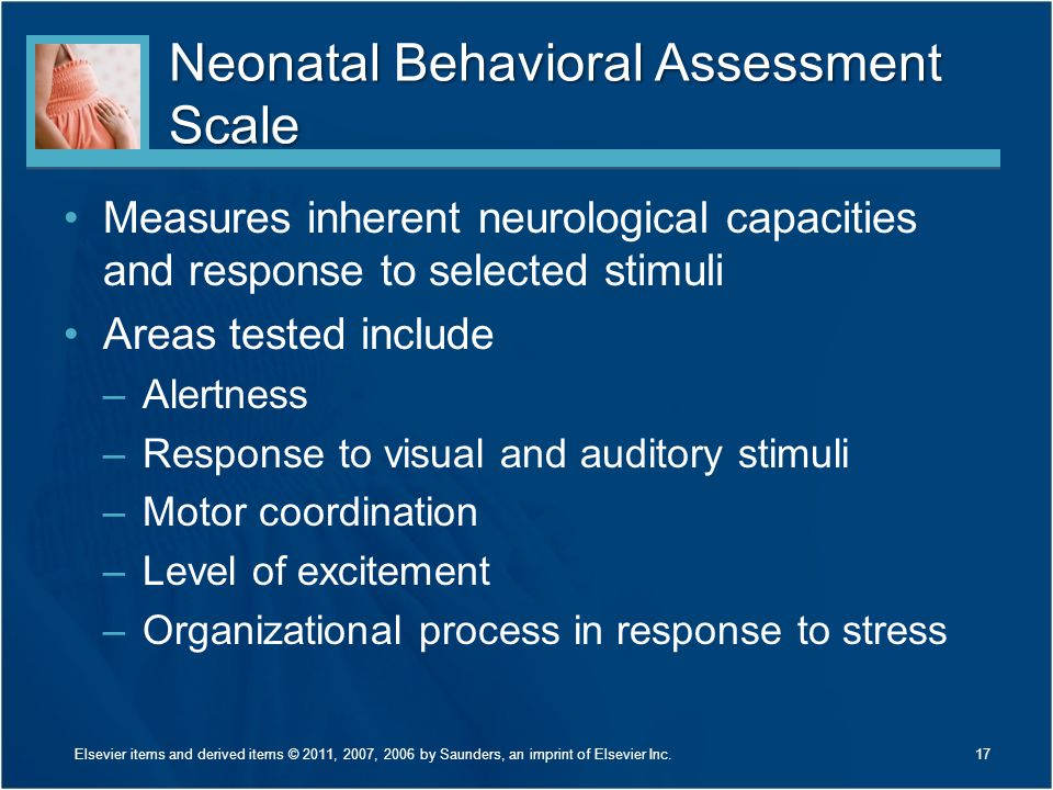 Neonatal Behavioral Assessment Scale Measures inherent neurological capacities and response to selected stimuli Areas tested include –Alertness –Respo