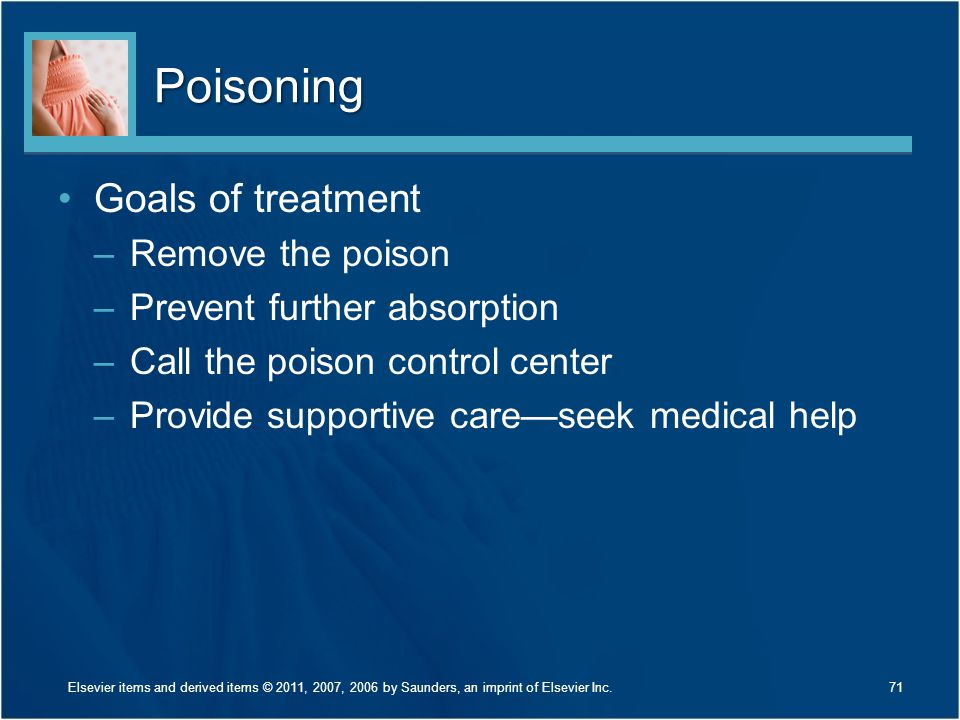 Poisoning Goals of treatment –Remove the poison –Prevent further absorption –Call the poison control center –Provide supportive care—seek medical help