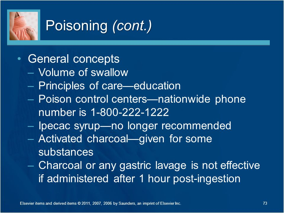 Poisoning (cont.) General concepts –Volume of swallow –Principles of care—education –Poison control centers—nationwide phone number is 1-800-222-1222
