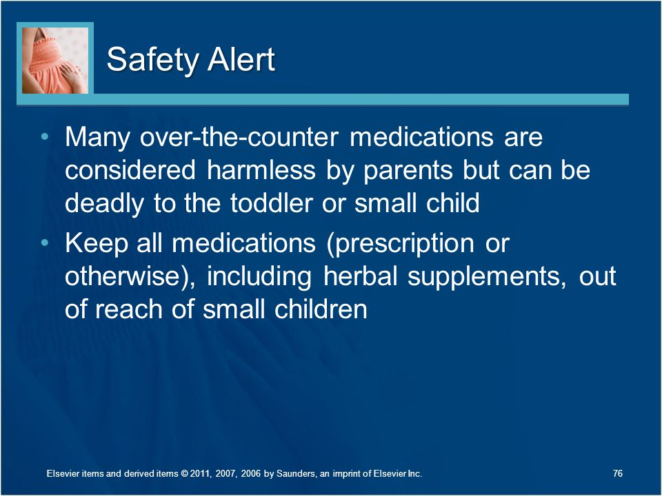 Safety Alert Many over-the-counter medications are considered harmless by parents but can be deadly to the toddler or small child Keep all medications