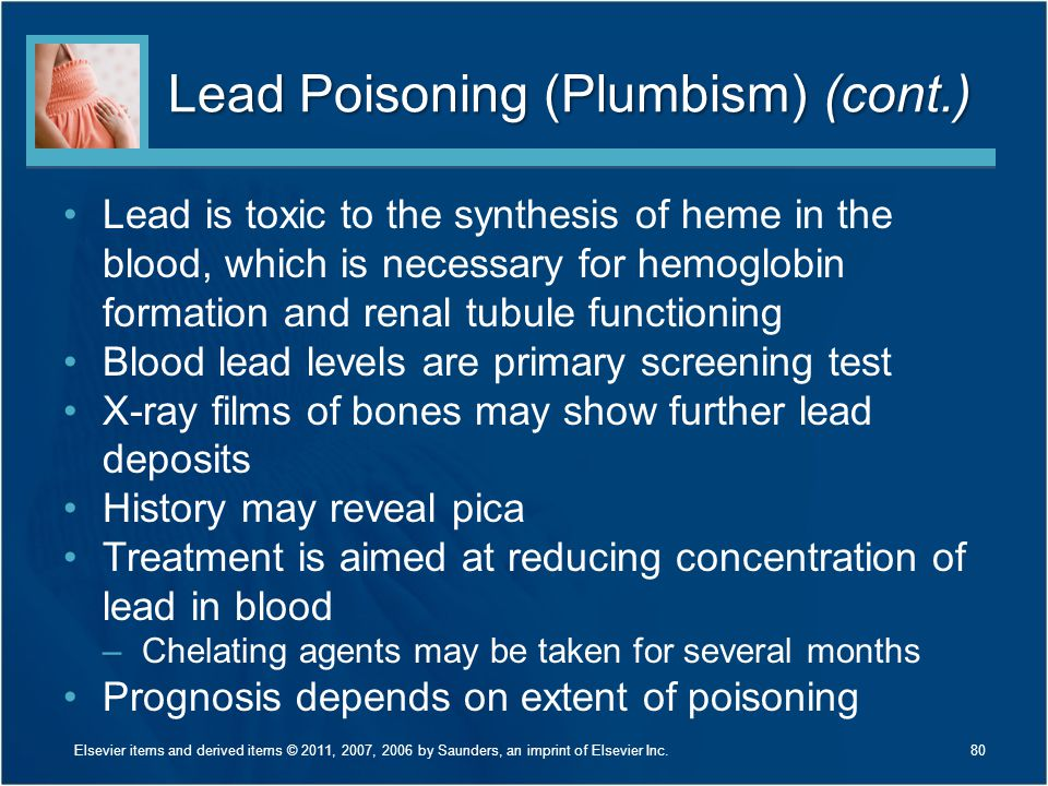 Lead Poisoning (Plumbism) (cont.) Lead is toxic to the synthesis of heme in the blood, which is necessary for hemoglobin formation and renal tubule fu