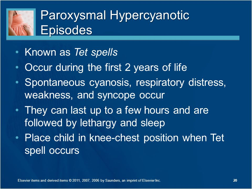 Paroxysmal Hypercyanotic Episodes Known as Tet spells Occur during the first 2 years of life Spontaneous cyanosis, respiratory distress, weakness, and