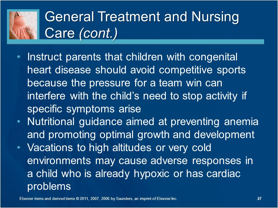 General Treatment and Nursing Care (cont.) Instruct parents that children with congenital heart disease should avoid competitive sports because the pr