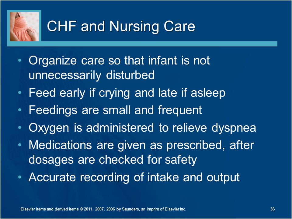 CHF and Nursing Care Organize care so that infant is not unnecessarily disturbed Feed early if crying and late if asleep Feedings are small and freque