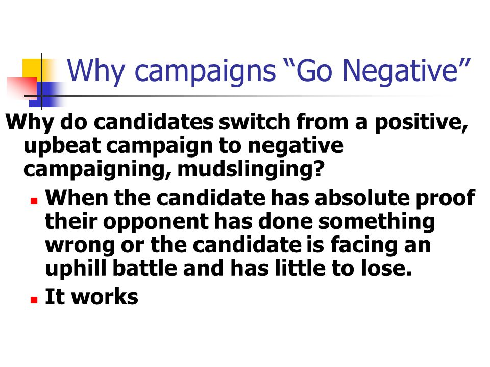 Why campaigns Go Negative Why do candidates switch from a positive, upbeat campaign to negative campaigning, mudslinging.