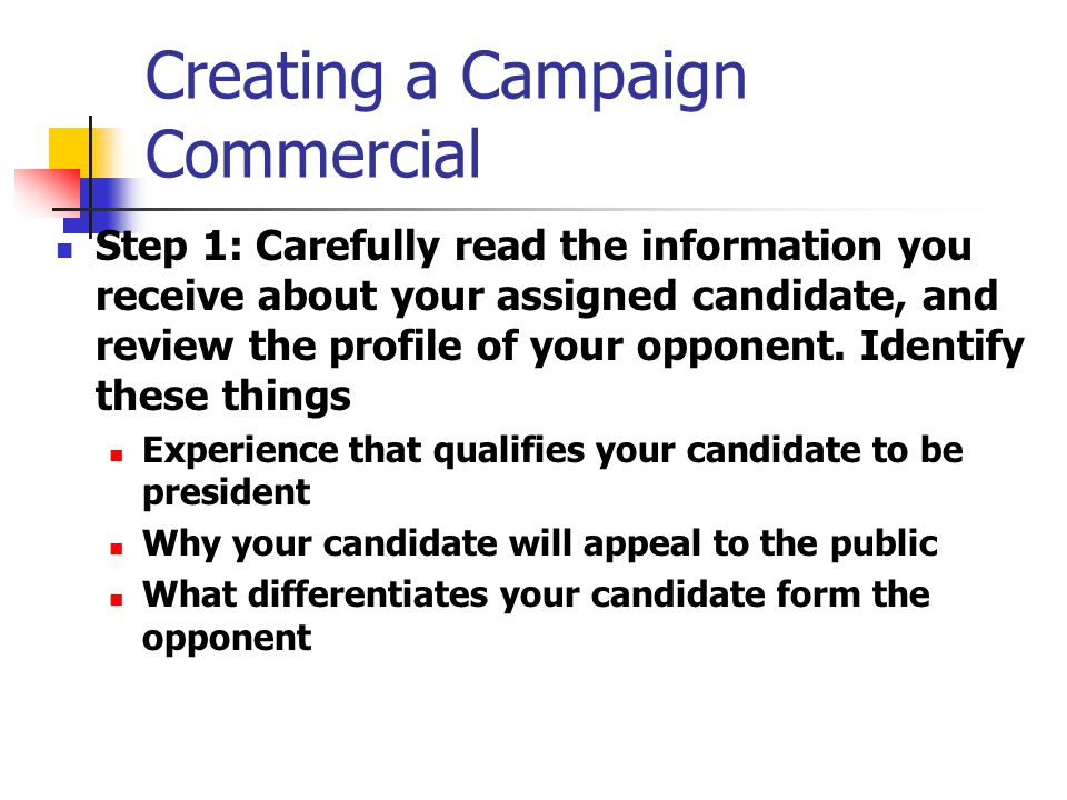 Creating a Campaign Commercial Step 1: Carefully read the information you receive about your assigned candidate, and review the profile of your opponent.