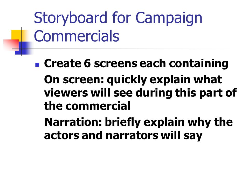Storyboard for Campaign Commercials Create 6 screens each containing On screen: quickly explain what viewers will see during this part of the commercial Narration: briefly explain why the actors and narrators will say