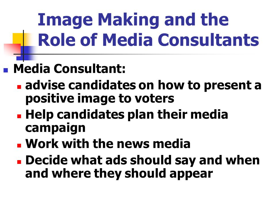 Image Making and the Role of Media Consultants Media Consultant: advise candidates on how to present a positive image to voters Help candidates plan their media campaign Work with the news media Decide what ads should say and when and where they should appear